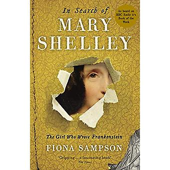 In Search of Mary Shelley - The Girl Who Wrote Frankenstein by Fiona S