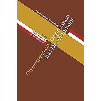 Dispossession - Deprivation - and Development - Essays for Utsa Patna