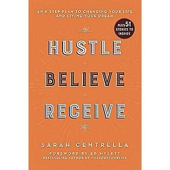 Hustle Believe Receive - An 8-Step Plan to Changing Your Life and Livi