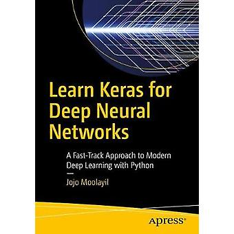 Learn Keras for Deep Neural Networks - A Fast-Track Approach to Modern