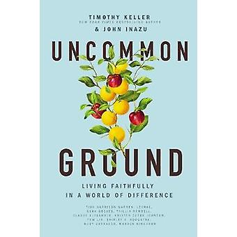 Uncommon Ground Living Faithfully in a World of Difference