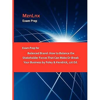 Exam Prep for Balanced Brand How to Balance the Stakeholder Forces That Can Make Or Break Your Business by Foley  Kendrick 1st Ed. by MznLnx