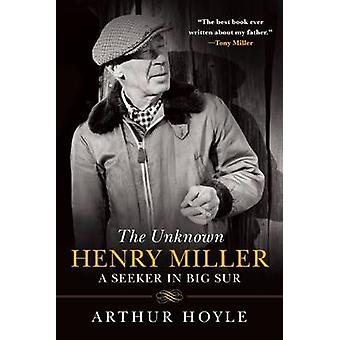 The Unknown Henry Miller - A Seeker in Big Sur by Arthur Hoyle - James