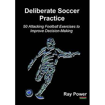 Deliberate Soccer Practice 50 Attacking Football Exercises to Improve DecisionMaking by Power & Ray
