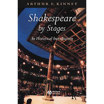 Shakespeare by Stages - An Historical Introduction by Arthur F. Kinney