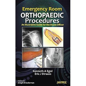 Emergency Room Orthopaedic Procedures  An Illustrative Guide for the House Officer by Edited by Eric J Strauss Edited by Kenneth A Egol