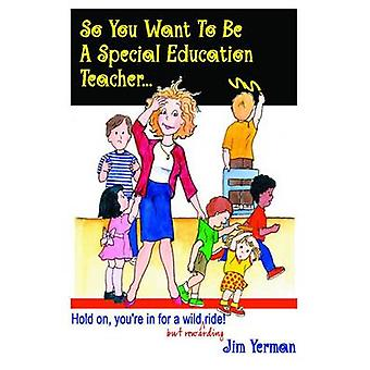So You Want to Be a Special Education Teacher by Yerman & Jim