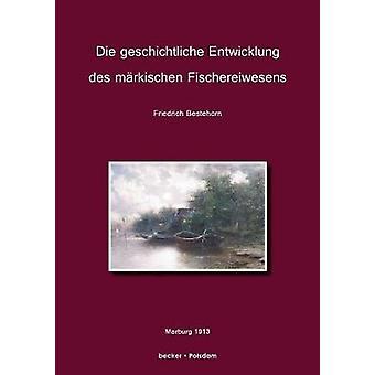 Die geschichtliche Entwicklung des mrkischen FischereiwesensEin Beitrag zur Kultur und Wirtschaftsgeschichte der Mark Brandenburg by Bestehorn & Friedrich