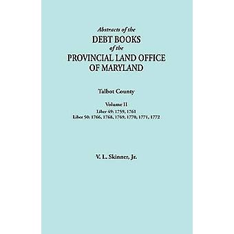 Abstracts of the Debt Books of the Provincial Land Office of Maryland. Talbot County Volume II. Liber 49 1759 1761 Liber 50 1766 1768 1769 1770 1771 1772 by Skinner & Jr. Vernon L.