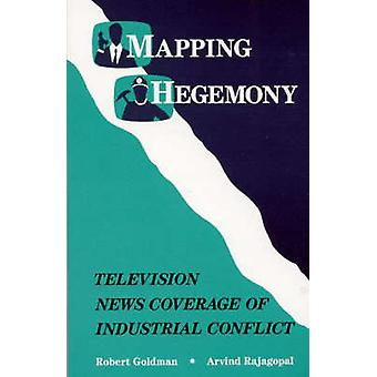 Mapping Hegemony Television News and Industrial Conflict by Goldman & Robert