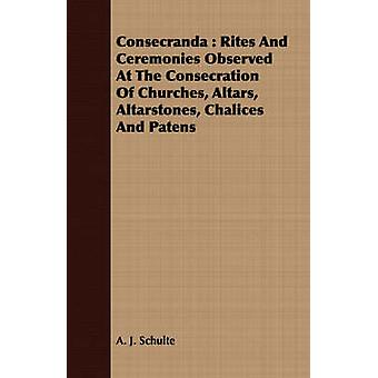 Consecranda  Rites And Ceremonies Observed At The Consecration Of Churches Altars Altarstones Chalices And Patens by Schulte & A. J.