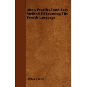 Ahns Practical And Easy Method Of Learning The French Language by Henn & Peter