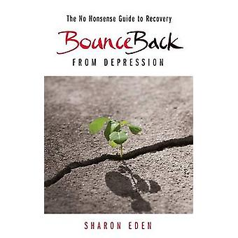 Bounce Back From Depression  The No Nonsense Guide to Recovery by Eden & Sharon