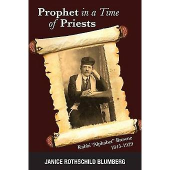Prophet in a Time of Priests Rabbi Alphabet Browne 18451929 by Blumberg & Janice Rothschild