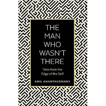 The Man Who Wasn't There - Tales from the Edge of the Self by Anil Ana