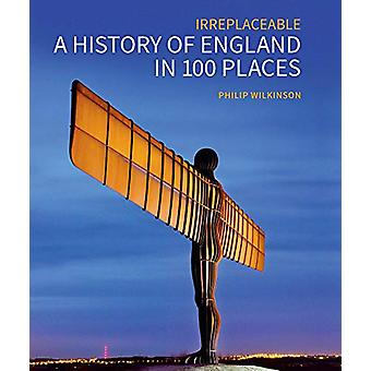 A History of England in 100 Places - Irreplaceable by Philip Wilkinson
