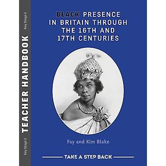 Black Presence in Britain Through the 16th and 17th Centuries  Teacher Handbook by Fay Blake & Kim Blake