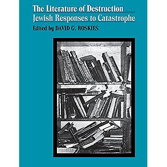 The Literature of Destruction - Jewish Responses to Catastrophe by Dav