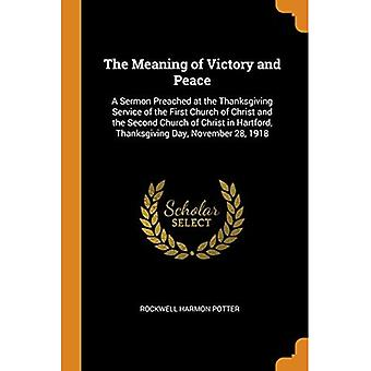 The Meaning of Victory and� Peace: A Sermon Preached at the Thanksgiving Service� of the First Church of Christ and the Second Church of Christ in Hartford, Thanksgiving Day, November 28, 1918