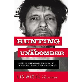 Hunting the Unabomber The FBI Ted Kaczynski and the Capture of Americas Most Notorious Domestic Terrorist