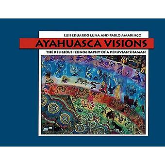 Ayahuasca Visions  The Religious Iconography of a Peruvian Shaman by Pablo Amaringo & Luis Luna