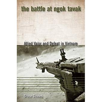 The Battle at Ngok Tavak - Allied Valor and Defeat in Vietnam by Bruce