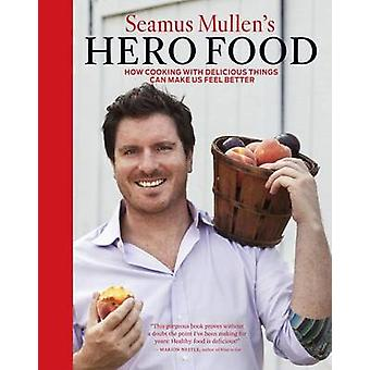 Seamus Mullen's Hero Food - How Cooking with Delicious Things Can Make