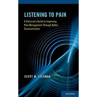 Listening to Pain A Clinicians Guide to Improving Pain Management Through Better Communication by Fishman & Scott