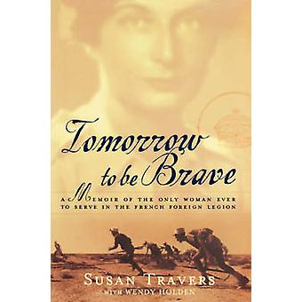 Tomorrow to Be Brave A Memoir of the Only Woman Ever to Serve in the French Foreign Legion by Travers & Susan