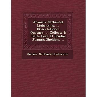 Joannis Nathanael Lieberkhn ... Dissertationes Quatuor. ... Collecta  Edita Cura Et Studio Joannis Sheldon ... by Lieberkhn & Johann Nathanael