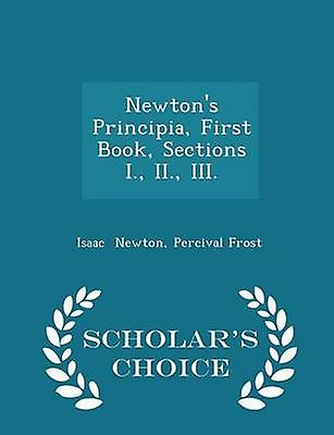 Newtons Principia First Book Sections I. II. III.  Scholars Choice Edition by Newton & Percival Frost & Isaac