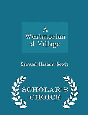 A Westmorland Village  Scholars Choice Edition by Scott & Samuel Haslam
