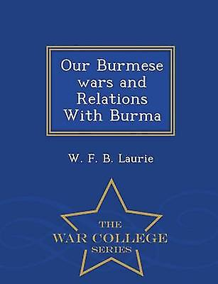 Our Burmese wars and Relations With Burma  War College Series by Laurie & W. F. B.