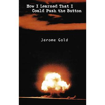 How I Learned That I Could Push the Button by Jerome Gold - 978093077