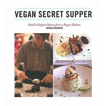 Vegan Secret Supper - Bold & Elegant Menus from a Rogue Kitchen by Mer