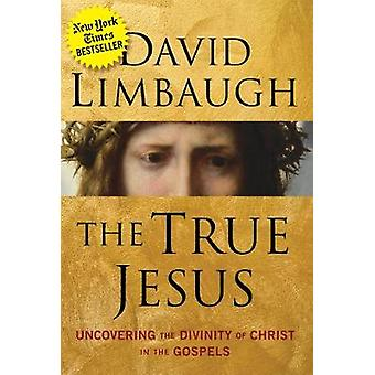 The True Jesus - Uncovering the Divinity of Christ in the Gospels by T