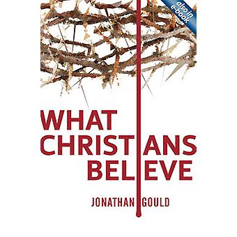 What Christians Believe by Jonathan Gould - 9781845509224 Book