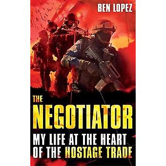 The Negotiator - My Life at the Heart of the Hostage Trade by Ben Lope