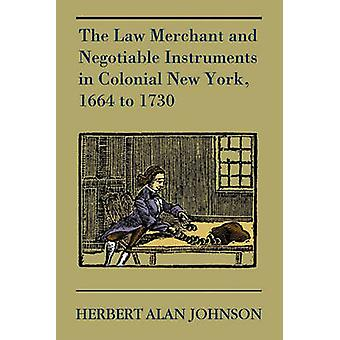 The Law Merchant and Negotiable Instruments in Colonial New York 1664 to 1730 by Johnson & Herbert Alan