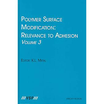 Polymer Surface Modification Relevance to Adhesion Volume 3 by Edited by Kash L Mittal