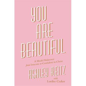 You Are Beautiful  A Model Makeover from Insecure to Confident in Christ by Ashley Reitz & Lorilee Craker