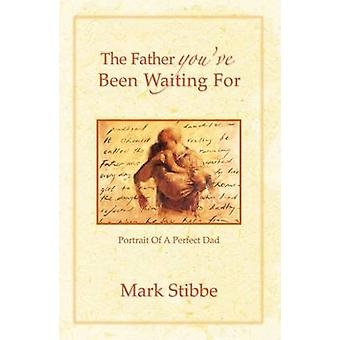 The Father Youve Been Waiting For Portrait of a Perfect Dad by Stibbe & Mark