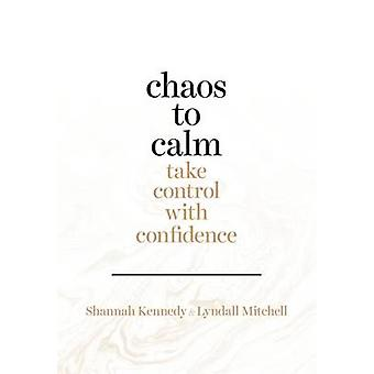 Chaos to Calm - Take Control With Confidence by Shannah Kennedy - 9780