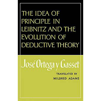 The Idea of Principle in Leibnitz and the Evolution of Deductive Theory by Ortega y. Gasset & Jose