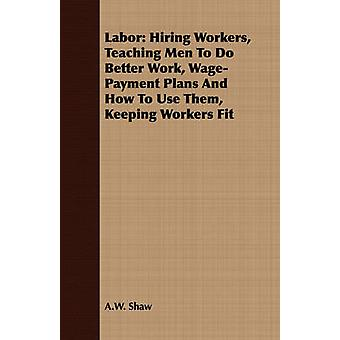 Labor Hiring Workers Teaching Men To Do Better Work WagePayment Plans And How To Use Them Keeping Workers Fit by Shaw & A.W.