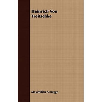 Heinrich Von Treitschke by Mugge & Maximllian A.