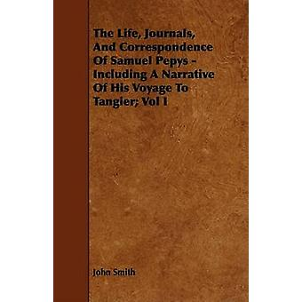 The Life Journals And Correspondence Of Samuel Pepys  Including A Narrative Of His Voyage To Tangier Vol I by Smith & John