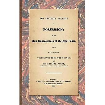 Von Savignys Treatise on Possession Or the Jus Possessionis of the Civil Law. Sixth Edition.Translated from the German by Sir Erskine Perry 1848 by von Savigny & Friedrich Carl