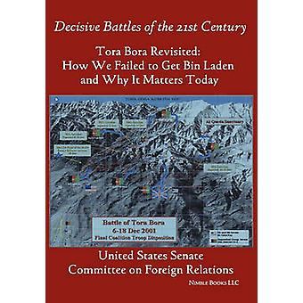 Tora Bora Revisited How We Failed to Get Bin Laden and Why It Matters Today Decisive Battles of the 21st Century by United States Senate & States Senate