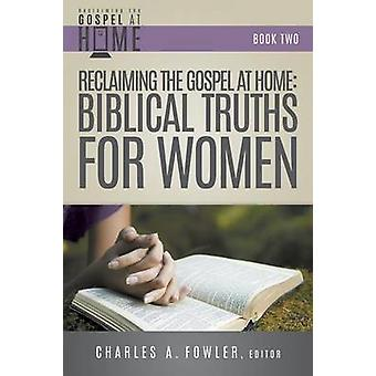 Reclaiming the Gospel at Home Biblical Truths for Women by Fowler & Charles